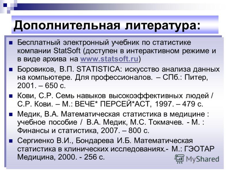 Дополнительная литература: Бесплатный электронный учебник по статистике компании StatSoft (доступен в интерактивном режиме и в виде архива на www.statsoft.ru)www.statsoft.ru Боровиков, В.П. STATISTICA: искусство анализа данных на компьютере. Для проф