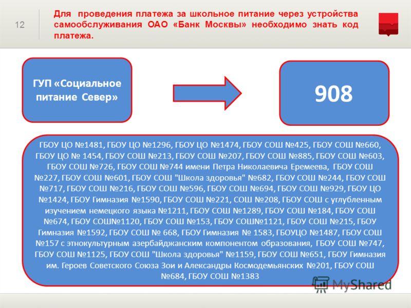 12 Для проведения платежа за школьное питание через устройства самообслуживания ОАО «Банк Москвы» необходимо знать код платежа. ГУП «Социальное питание Север» 908 ГБОУ ЦО 1481, ГБОУ ЦО 1296, ГБОУ ЦО 1474, ГБОУ СОШ 425, ГБОУ СОШ 660, ГБОУ ЦО 1454, ГБО