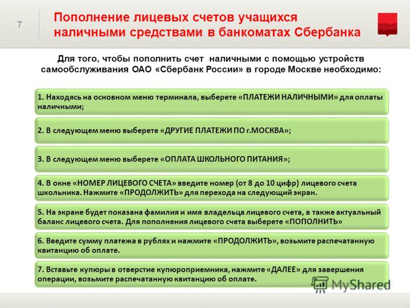Для того, чтобы пополнить счет наличными с помощью устройств самообслуживания ОАО «Сбербанк России» в городе Москве необходимо: 7 Пополнение лицевых счетов учащихся наличными средствами в банкоматах Сбербанка 1. Находясь на основном меню терминала, в