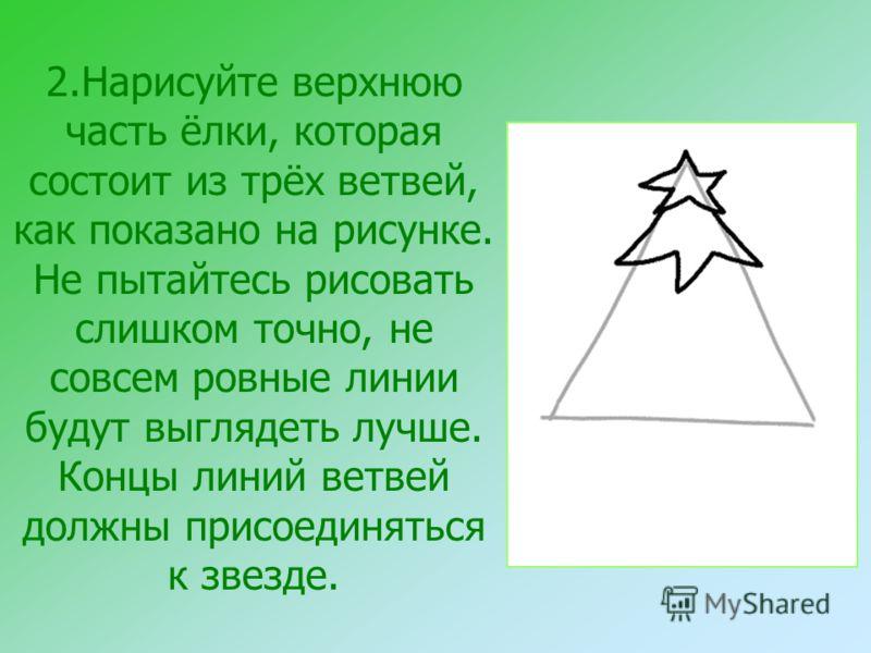 2.Нарисуйте верхнюю часть ёлки, которая состоит из трёх ветвей, как показано на рисунке. Не пытайтесь рисовать слишком точно, не совсем ровные линии будут выглядеть лучше. Концы линий ветвей должны присоединяться к звезде.