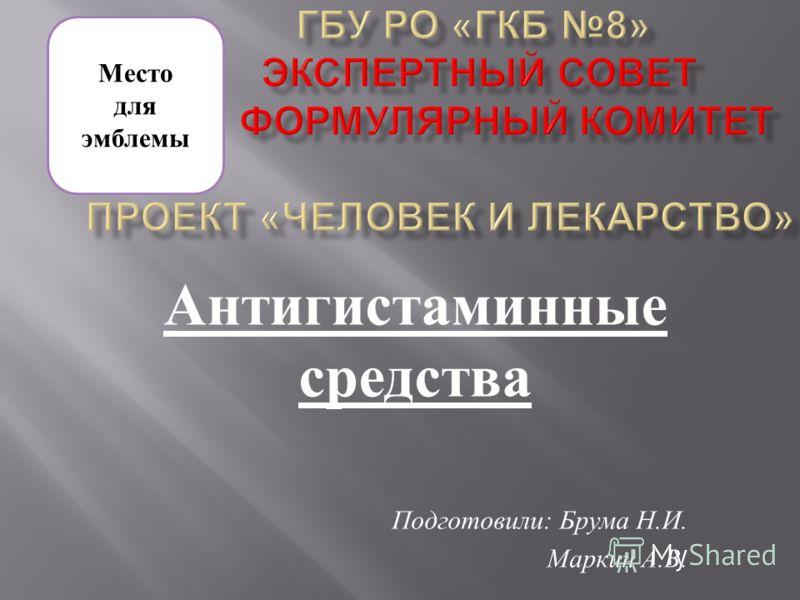Антигистаминные средства Подготовили : Брума Н. И. Маркин А. В. Место для эмблемы