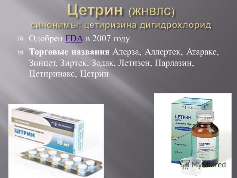 Одобрен FDA в 2007 годуFDA Торговые названия Алерза, Аллертек, Атаракс, Зинцет, Зиртек, Зодак, Летизен, Парлазин, Цетиринакс, Цетрин