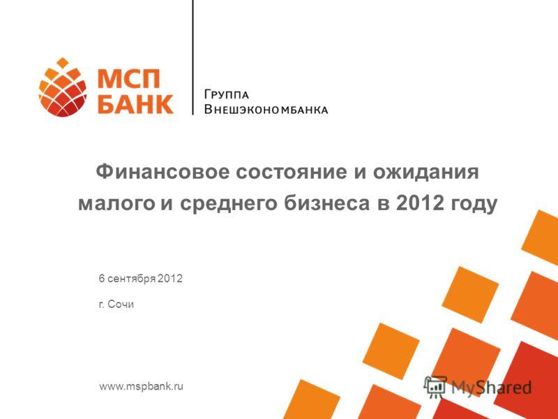www.mspbank.ru Финансовое состояние и ожидания малого и среднего бизнеса в 2012 году 6 сентября 2012 г. Сочи