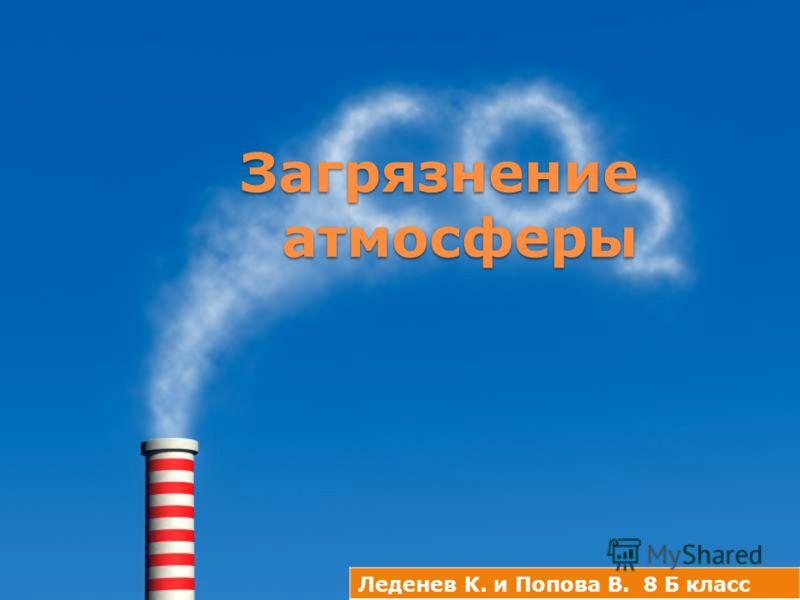 Загрязнение атмосферы Загрязнение атмосферы Леденев К. и Попова В. 8 Б класс