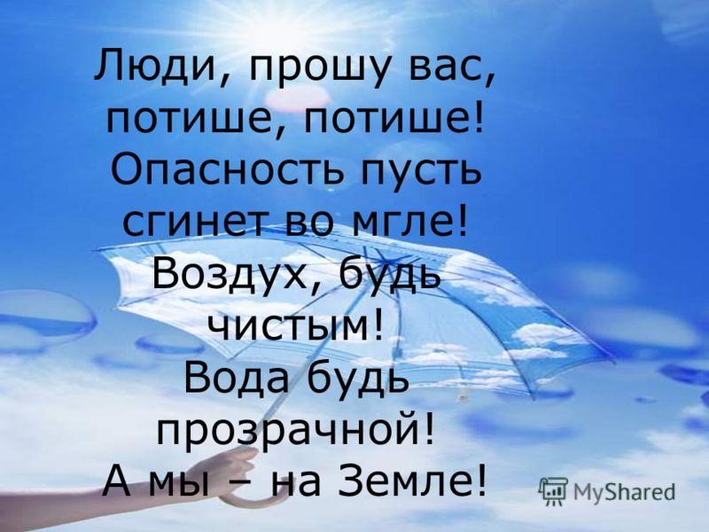 Люди, прошу вас, потише, потише! Опасность пусть сгинет во мгле! Воздух, будь чистым! Вода будь прозрачной! А мы – на Земле!