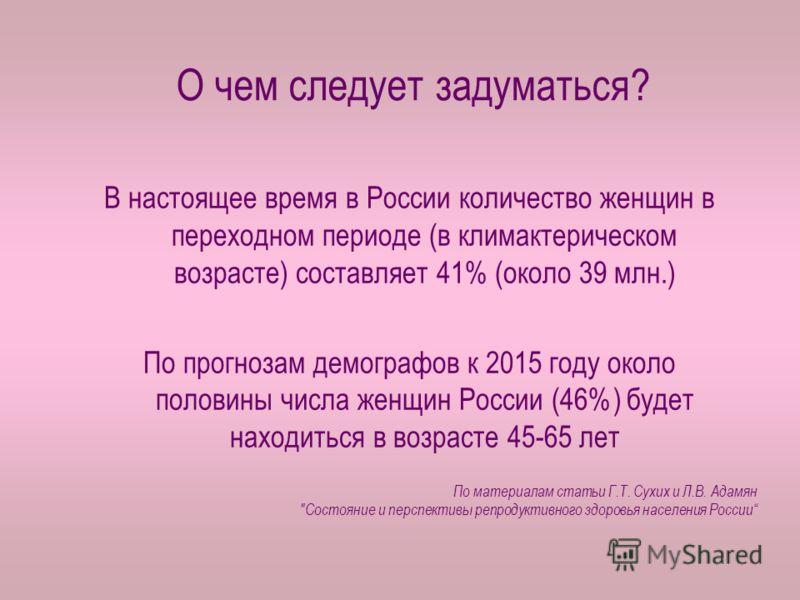 О чем следует задуматься? В настоящее время в России количество женщин в переходном периоде (в климактерическом возрасте) составляет 41% (около 39 млн.) По прогнозам демографов к 2015 году около половины числа женщин России (46%) будет находиться в в