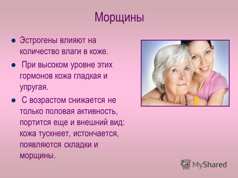Морщины Эстрогены влияют на количество влаги в коже. При высоком уровне этих гормонов кожа гладкая и упругая. С возрастом снижается не только половая активность, портится еще и внешний вид: кожа тускнеет, истончается, появляются складки и морщины.