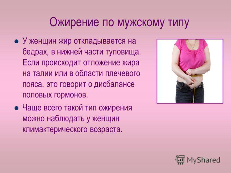 Ожирение по мужскому типу У женщин жир откладывается на бедрах, в нижней части туловища. Если происходит отложение жира на талии или в области плечевого пояса, это говорит о дисбалансе половых гормонов. Чаще всего такой тип ожирения можно наблюдать у