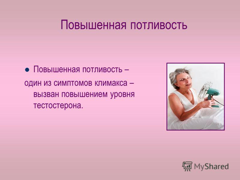 Повышенная потливость Повышенная потливость – один из симптомов климакса – вызван повышением уровня тестостерона.