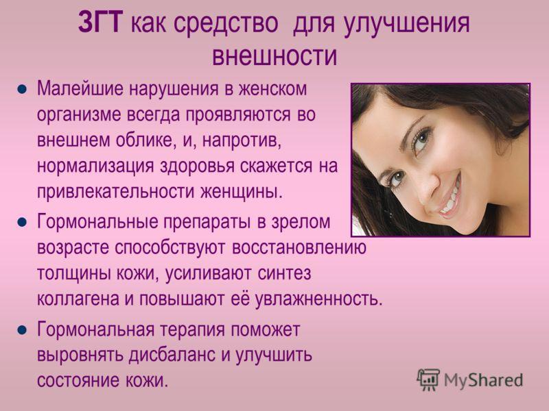 ЗГТ как средство для улучшения внешности Малейшие нарушения в женском организме всегда проявляются во внешнем облике, и, напротив, нормализация здоровья скажется на привлекательности женщины. Гормональные препараты в зрелом возрасте способствуют восс