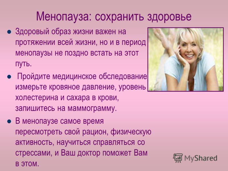 Менопауза: сохранить здоровье Здоровый образ жизни важен на протяжении всей жизни, но и в период менопаузы не поздно встать на этот путь. Пройдите медицинское обследование, измерьте кровяное давление, уровень холестерина и сахара в крови, запишитесь