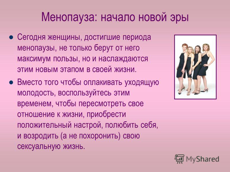 Менопауза: начало новой эры Сегодня женщины, достигшие периода менопаузы, не только берут от него максимум пользы, но и наслаждаются этим новым этапом в своей жизни. Вместо того чтобы оплакивать уходящую молодость, воспользуйтесь этим временем, чтобы