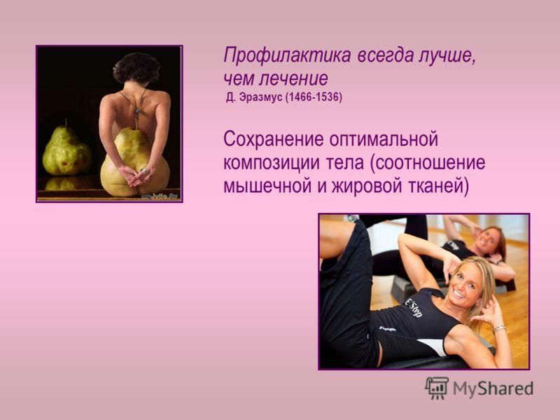 Профилактика всегда лучше, чем лечение Д. Эразмус (1466-1536) Сохранение оптимальной композиции тела (соотношение мышечной и жировой тканей)