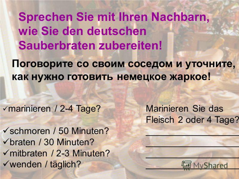 Sprechen Sie mit Ihren Nachbarn, wie Sie den deutschen Sauberbraten zubereiten! Поговорите со своим соседом и уточните, как нужно готовить немецкое жаркое! marinieren / 2-4 Tage? Marinieren Sie das Fleisch 2 oder 4 Tage? schmoren / 50 Minuten?_______