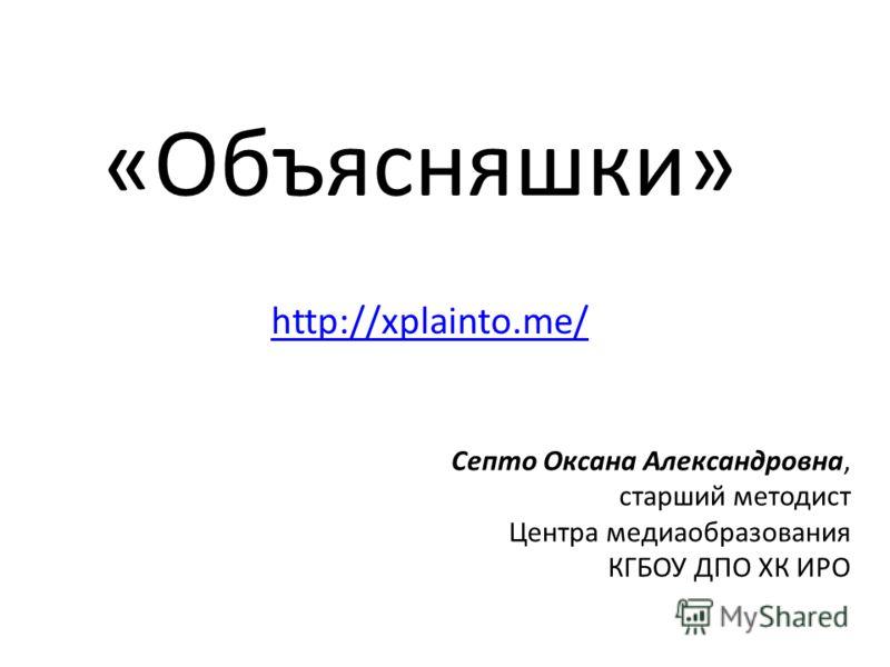 «Объясняшки» http://xplainto.me/ Септо Оксана Александровна, старший методист Центра медиаобразования КГБОУ ДПО ХК ИРО