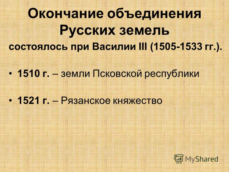 Окончание объединения Русских земель состоялось при Василии III (1505-1533 гг.). 1510 г. – земли Псковской республики 1521 г. – Рязанское княжество