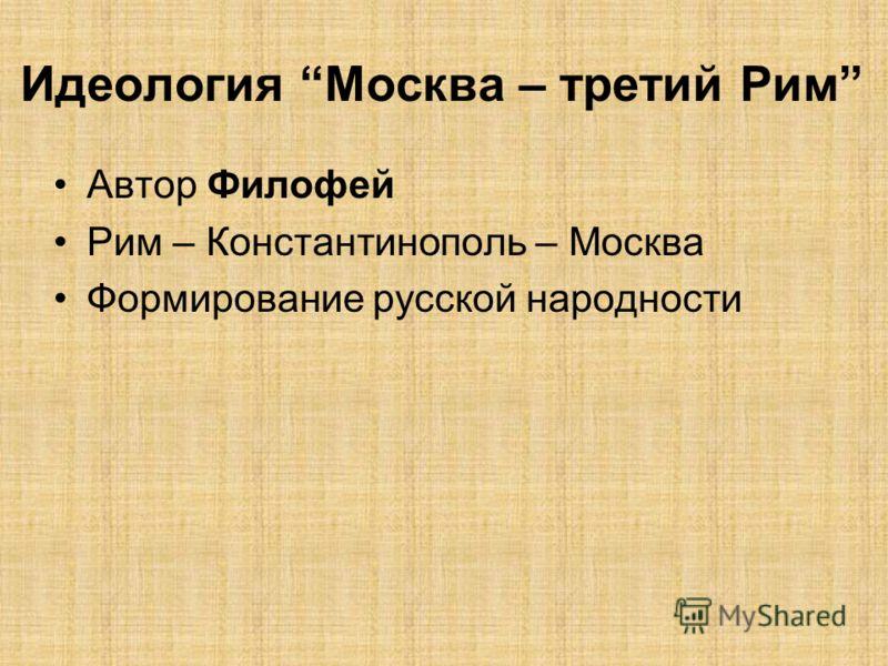 Идеология Москва – третий Рим Автор Филофей Рим – Константинополь – Москва Формирование русской народности
