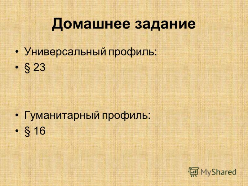Домашнее задание Универсальный профиль: § 23 Гуманитарный профиль: § 16