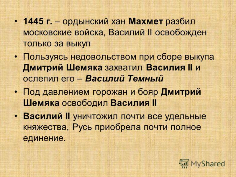 1445 г. – ордынский хан Махмет разбил московские войска, Василий II освобожден только за выкуп Пользуясь недовольством при сборе выкупа Дмитрий Шемяка захватил Василия II и ослепил его – Василий Темный Под давлением горожан и бояр Дмитрий Шемяка осво
