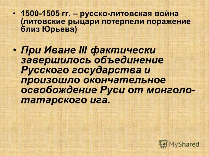1500-1505 гг. – русско-литовская война (литовские рыцари потерпели поражение близ Юрьева) При Иване III фактически завершилось объединение Русского государства и произошло окончательное освобождение Руси от монголо- татарского ига.