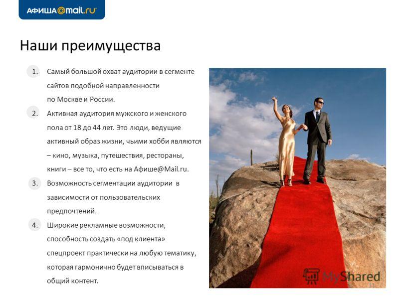 Наши преимущества 11 1.Самый большой охват аудитории в сегменте сайтов подобной направленности по Москве и России. 2.Активная аудитория мужского и женского пола от 18 до 44 лет. Это люди, ведущие активный образ жизни, чьими хобби являются – кино, муз