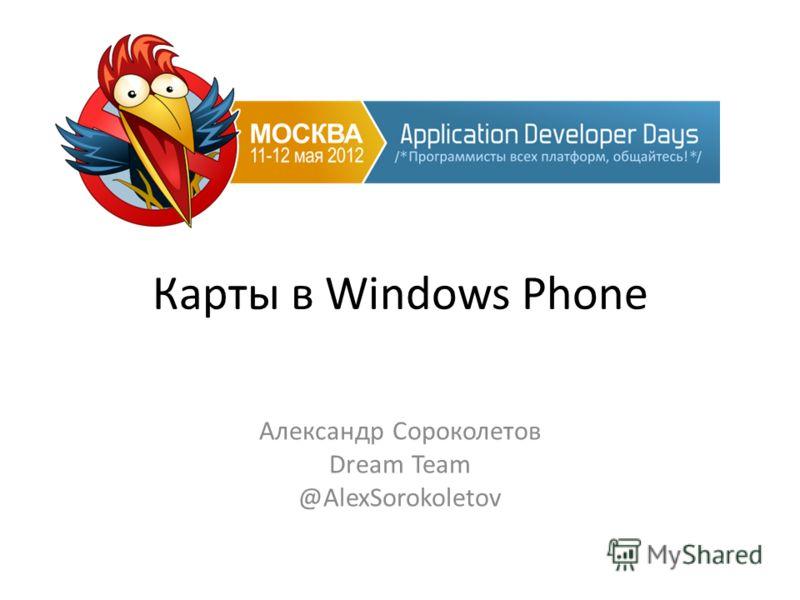 Карты в Windows Phone Александр Сороколетов Dream Team @AlexSorokoletov
