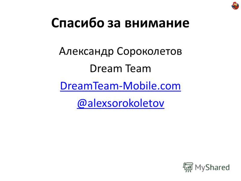 Спасибо за внимание Александр Сороколетов Dream Team DreamTeam-Mobile.com @alexsorokoletov