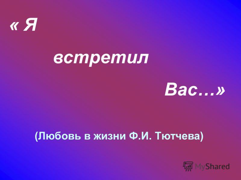 « Я встретил Вас…» (Любовь в жизни Ф.И. Тютчева)
