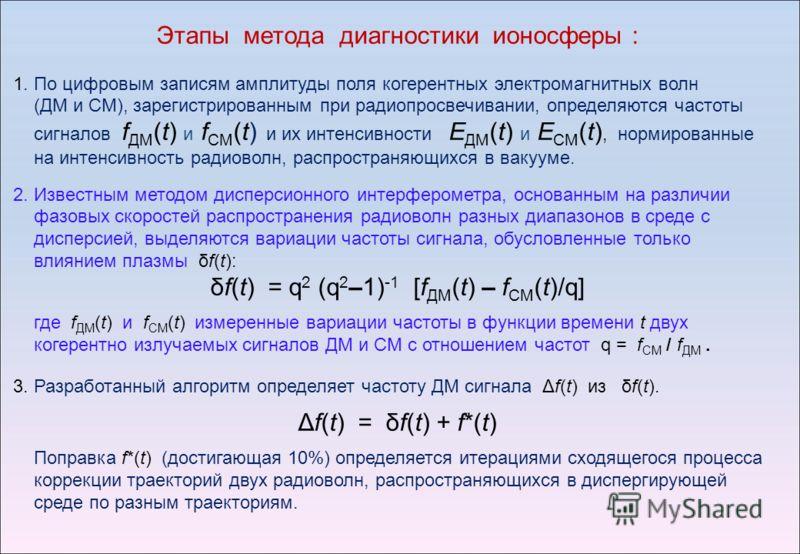 Этапы метода диагностики ионосферы : 1. По цифровым записям амплитуды поля когерентных электромагнитных волн (ДМ и СМ), зарегистрированным при радиопросвечивании, определяются частоты сигналов f ДM (t) и f CM (t) и их интенсивности Е ДМ (t) и Е СМ (t