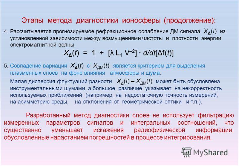 Этапы метода диагностики ионосферы (продолжение): 4. Рассчитывается прогнозируемое рефракционное ослабление ДМ сигнала X Δ (t) из установленной зависимости между возмущениями частоты и плотности энергии электромагнитной волны. X Δ (t) = 1 + [λ L 1 V