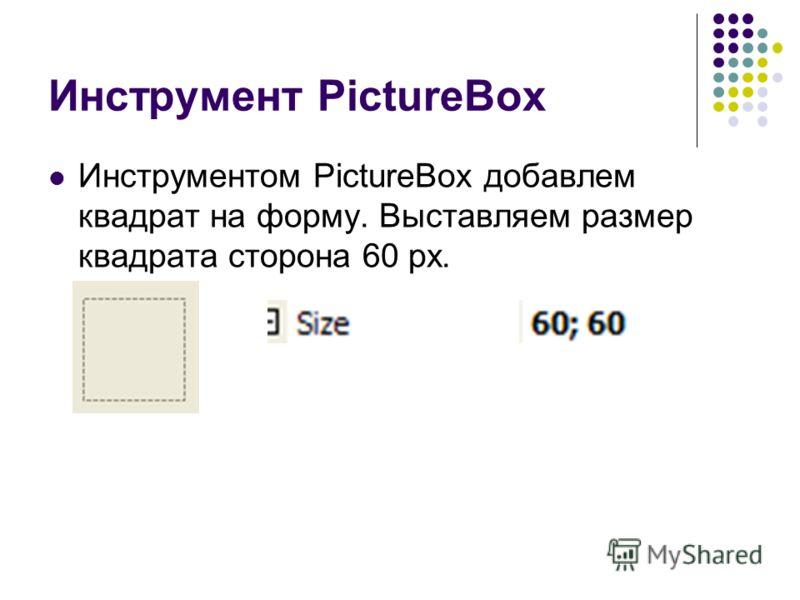 Инструмент PictureBox Инструментом PictureBox добавлем квадрат на форму. Выставляем размер квадрата сторона 60 px.
