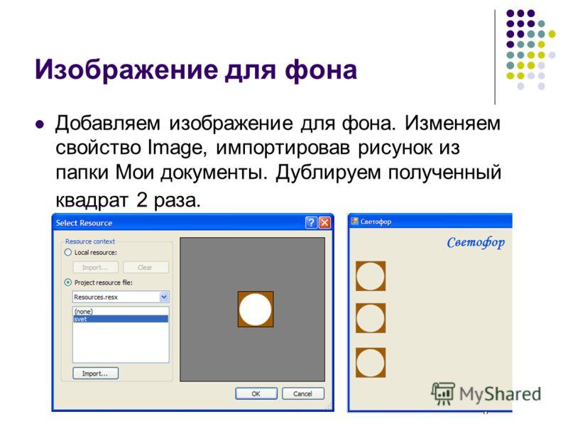 Изображение для фона Добавляем изображение для фона. Изменяем свойство Image, импортировав рисунок из папки Мои документы. Дублируем полученный квадрат 2 раза.