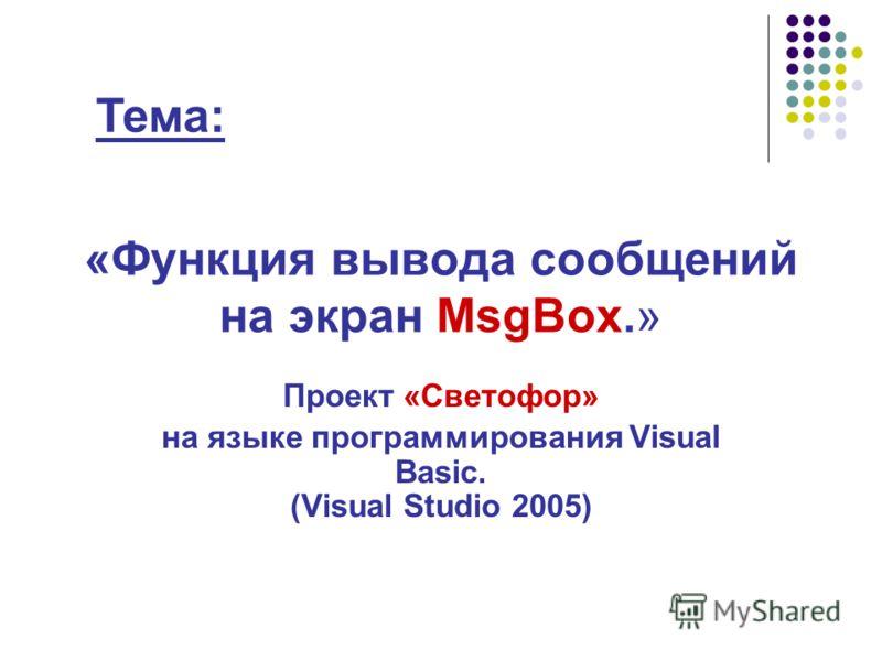 «Функция вывода сообщений на экран MsgBox.» Проект «Светофор» на языке программирования Visual Basic. (Visual Studio 2005) Тема: