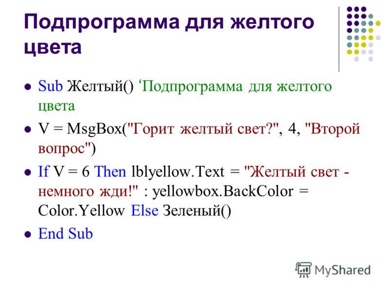 Подпрограмма для желтого цвета Sub Желтый() Подпрограмма для желтого цвета V = MsgBox(Горит желтый свет?, 4, Второй вопрос) If V = 6 Then lblyellow.Text = Желтый свет - немного жди! : yellowbox.BackColor = Color.Yellow Else Зеленый() End Sub