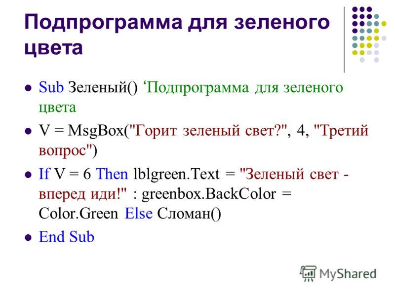 Подпрограмма для зеленого цвета Sub Зеленый() Подпрограмма для зеленого цвета V = MsgBox(Горит зеленый свет?, 4, Третий вопрос) If V = 6 Then lblgreen.Text = Зеленый свет - вперед иди! : greenbox.BackColor = Color.Green Else Сломан() End Sub
