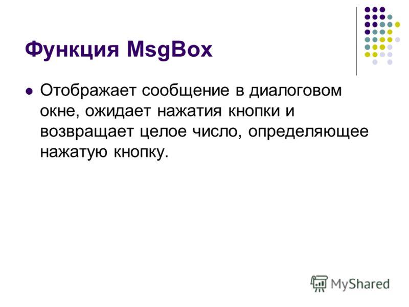 Функция MsgBox Отображает сообщение в диалоговом окне, ожидает нажатия кнопки и возвращает целое число, определяющее нажатую кнопку.