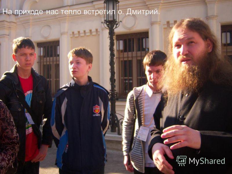 На приходе нас тепло встретил о. Дмитрий.