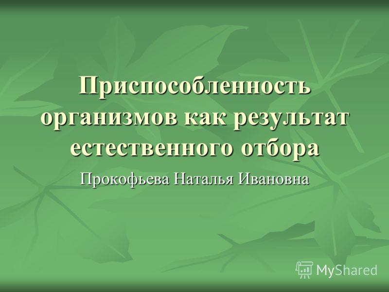 Приспособленность организмов как результат естественного отбора Прокофьева Наталья Ивановна