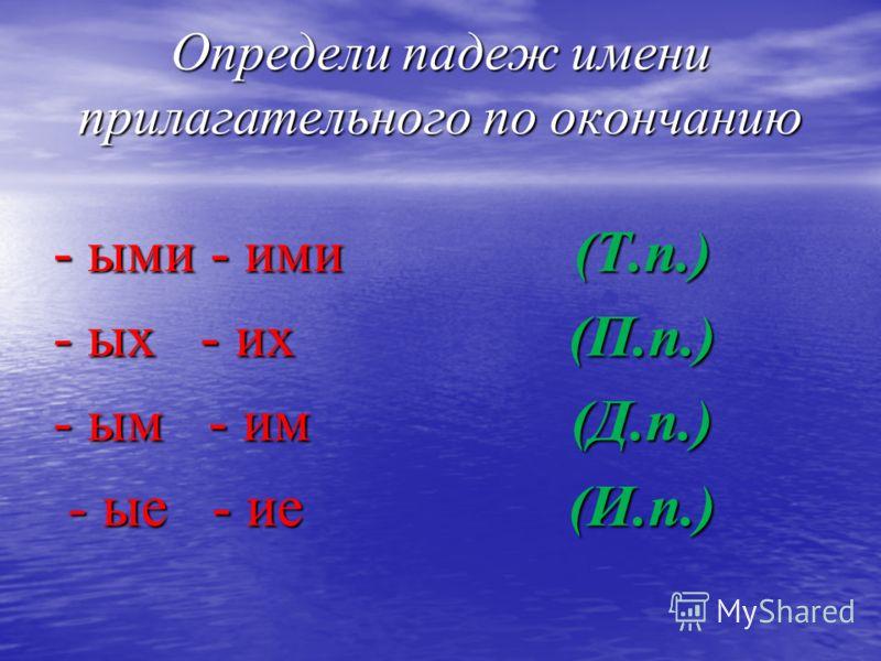 Определи падеж имени прилагательного по окончанию - ыми - ими - ых - их - ым - им - ые - ие - ые - ие(Т.п.)(П.п.)(Д.п.)(И.п.)