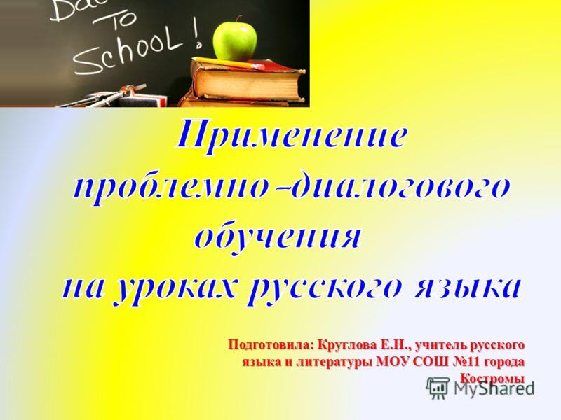 Подготовила : Круглова Е. Н., учитель русского языка и литературы МОУ СОШ 11 города Костромы