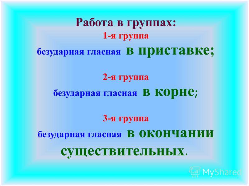 Работа в группах: 1-я группа безударная гласная в приставке ; 2-я группа безударная гласная в корне; 3-я группа безударная гласная в окончании существительных.