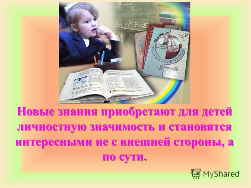 Новые знания приобретают для детей личностную значимость и становятся интересными не с внешней стороны, а по сути.
