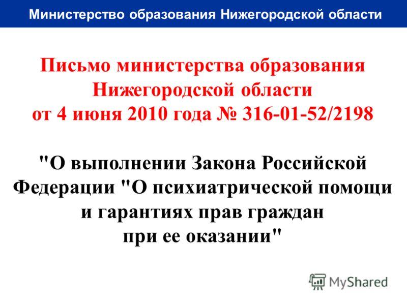 Министерство образования Нижегородской области Письмо министерства образования Нижегородской области от 4 июня 2010 года 316-01-52/2198 О выполнении Закона Российской Федерации О психиатрической помощи и гарантиях прав граждан при ее оказании