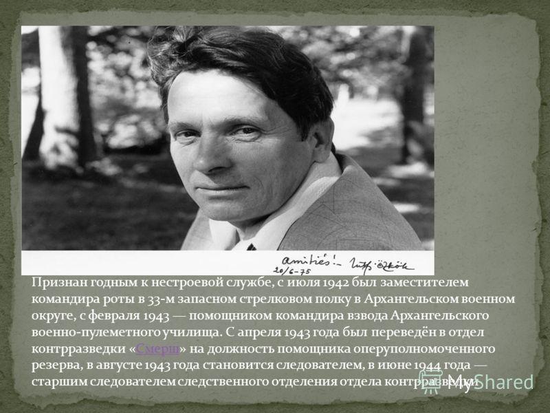 Признан годным к нестроевой службе, с июля 1942 был заместителем командира роты в 33-м запасном стрелковом полку в Архангельском военном округе, с февраля 1943 помощником командира взвода Архангельского военно-пулеметного училища. С апреля 1943 года