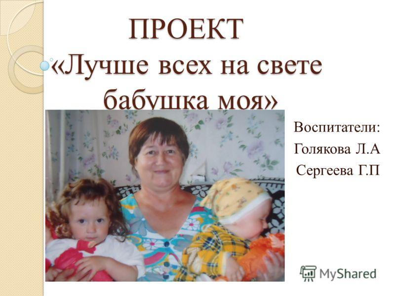 ПРОЕКТ «Лучше всех на свете бабушка моя» Воспитатели: Голякова Л.А Сергеева Г.П