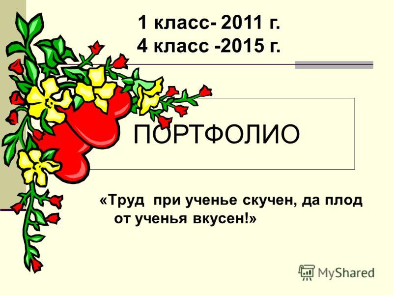«Труд при ученье скучен, да плод от ученья вкусен!» 1 класс- 2011 г. 4 класс -2015 г. ПОРТФОЛИО