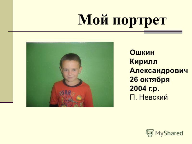 Мой портрет Ошкин Кирилл Александрович 26 октября 2004 г.р. П. Невский