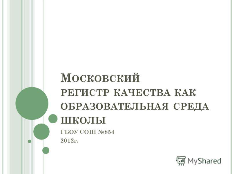 М ОСКОВСКИЙ РЕГИСТР КАЧЕСТВА КАК ОБРАЗОВАТЕЛЬНАЯ СРЕДА ШКОЛЫ ГБОУ СОШ 854 2012г.