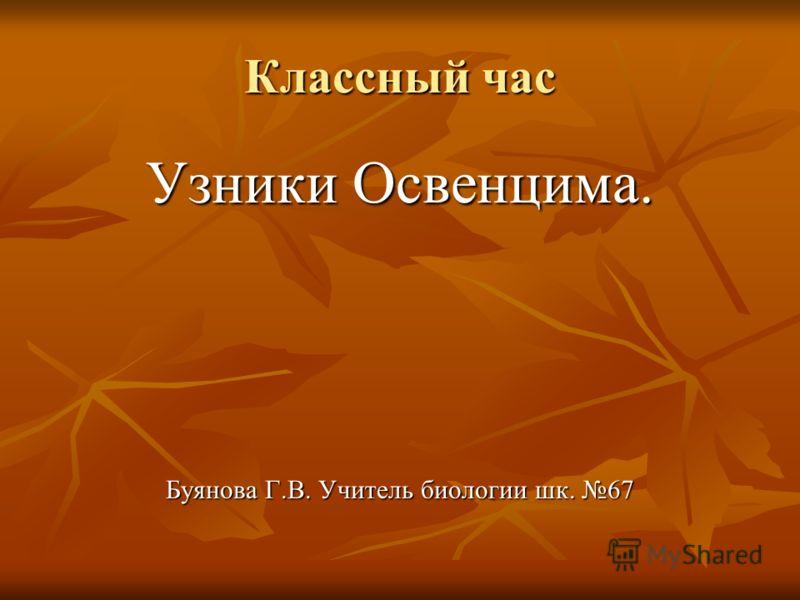 Классный час Узники Освенцима. Буянова Г.В. Учитель биологии шк. 67