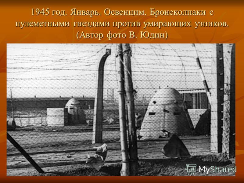 1945 год. Январь. Освенцим. Бронеколпаки с пулеметными гнездами против умирающих узников. (Автор фото В. Юдин)